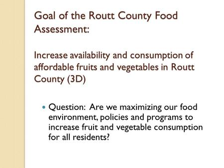 Goal of the Routt County Food Assessment: Increase availability and consumption of affordable fruits and vegetables in Routt County (3D) Question: Are.