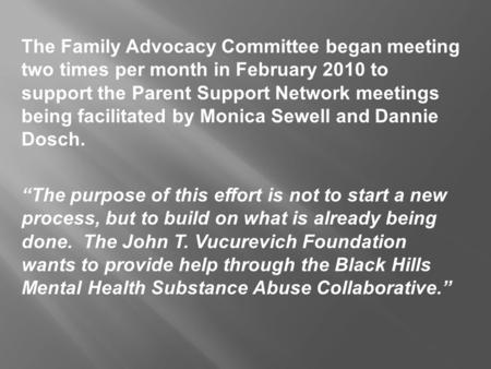 The Family Advocacy Committee began meeting two times per month in February 2010 to support the Parent Support Network meetings being facilitated by Monica.
