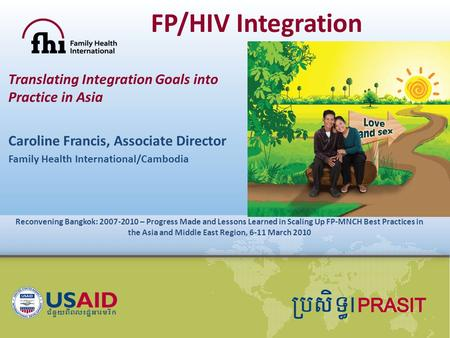 FP/HIV Integration Translating Integration Goals into Practice in Asia Caroline Francis, Associate Director Family Health International/Cambodia Reconvening.