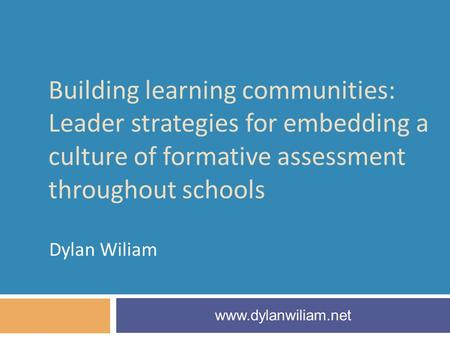 Building learning communities: Leader strategies for embedding a culture of formative assessment throughout schools Dylan Wiliam www.dylanwiliam.net.