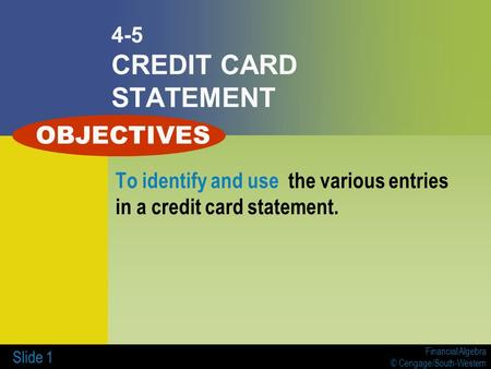 Financial Algebra © Cengage/South-Western Slide 1 4-5 CREDIT CARD STATEMENT To identify and use the various entries in a credit card statement. OBJECTIVES.