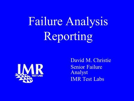 Failure Analysis Reporting David M. Christie Senior Failure Analyst IMR Test Labs.