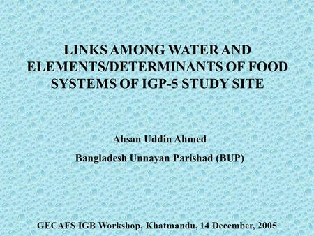 LINKS AMONG WATER AND ELEMENTS/DETERMINANTS OF FOOD SYSTEMS OF IGP-5 STUDY SITE Ahsan Uddin Ahmed Bangladesh Unnayan Parishad (BUP) GECAFS IGB Workshop,