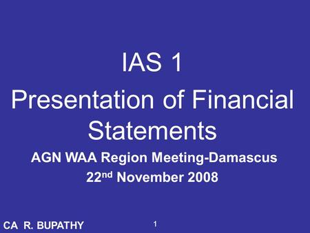 IAS 1 Presentation of Financial Statements AGN WAA Region Meeting-Damascus 22 nd November 2008 CA R. BUPATHY 1.