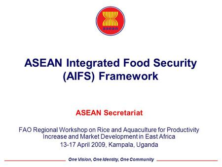 One Vision, One Identity, One Community ASEAN Integrated Food Security (AIFS) Framework ASEAN Secretariat FAO Regional Workshop on Rice and Aquaculture.