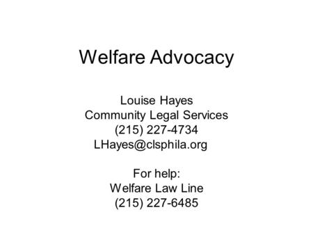 Welfare Advocacy Louise Hayes Community Legal Services (215) 227-4734 For help: Welfare Law Line (215) 227-6485.