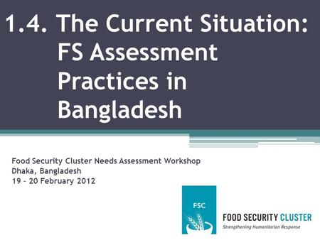 1.4. The Current Situation: FS Assessment Practices in Bangladesh Food Security Cluster Needs Assessment Workshop Dhaka, Bangladesh 19 – 20 February 2012.