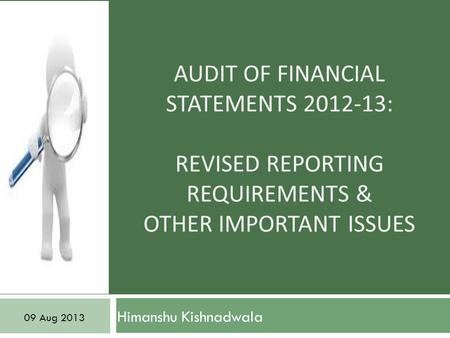 AUDIT OF FINANCIAL STATEMENTS 2012-13: REVISED REPORTING REQUIREMENTS & OTHER IMPORTANT ISSUES Himanshu Kishnadwala 09 Aug 2013.