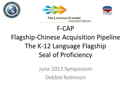 F-CAP Flagship-Chinese Acquisition Pipeline The K-12 Language Flagship Seal of Proficiency June 2013 Symposium Debbie Robinson.