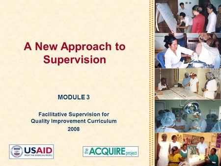 A New Approach to Supervision MODULE 3 Facilitative Supervision for Quality Improvement Curriculum 2008.