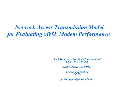 Network Access Transmission Model for Evaluating xDSL Modem Performance Jack Douglass, Paradyne International Chair TIA TR30.3 Sept 5, 2002, FS-VDSL TR30.3.