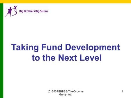 (C) 2005 BBBS & The Osborne Group, Inc. 1 Taking Fund Development to the Next Level.