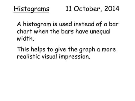 Histograms 11 October, 2014 A histogram is used instead of a bar chart when the bars have unequal width. This helps to give the graph a more realistic.