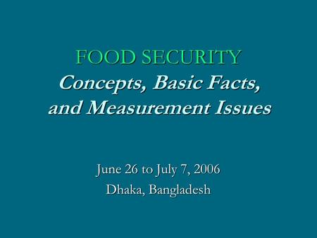 FOOD SECURITY Concepts, Basic Facts, and Measurement Issues June 26 to July 7, 2006 Dhaka, Bangladesh.