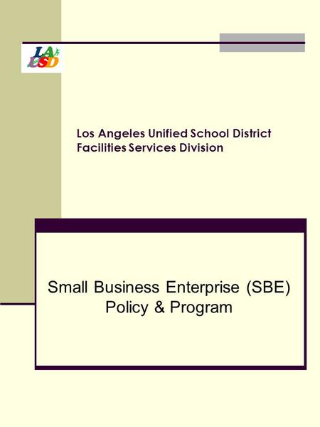 Los Angeles Unified School District Facilities Services Division Small Business Enterprise (SBE) Policy & Program.
