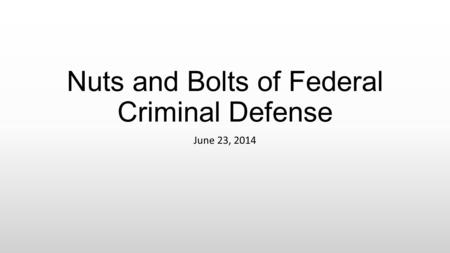 Nuts and Bolts of Federal Criminal Defense June 23, 2014.