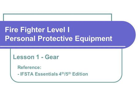 Fire Fighter Level I Personal Protective Equipment Reference: - IFSTA Essentials 4 th /5 th Edition Lesson 1 - Gear.