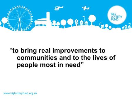 """to bring real improvements to communities and to the lives of people most in need"""
