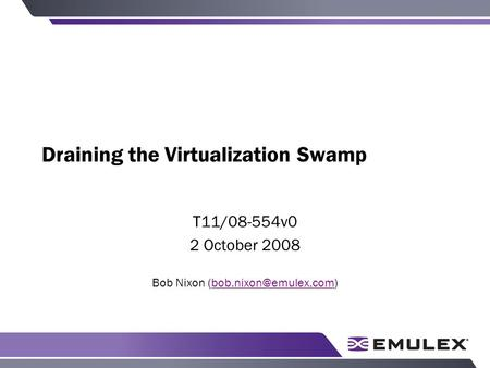 Draining the Virtualization Swamp T11/08-554v0 2 October 2008 Bob Nixon