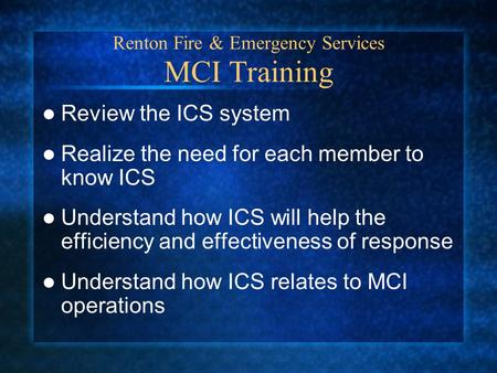 Renton Fire & Emergency Services MCI Training Review the ICS system Realize the need for each member to know ICS Understand how ICS will help the efficiency.