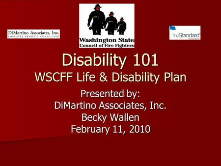 Disability 101 WSCFF Life & Disability Plan Presented by: DiMartino Associates, Inc. Becky Wallen February 11, 2010.
