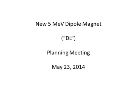 "New 5 MeV Dipole Magnet (""DL"") Planning Meeting May 23, 2014."