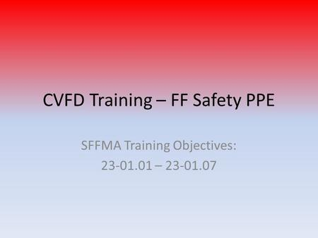 CVFD Training – FF Safety PPE SFFMA Training Objectives: 23-01.01 – 23-01.07.