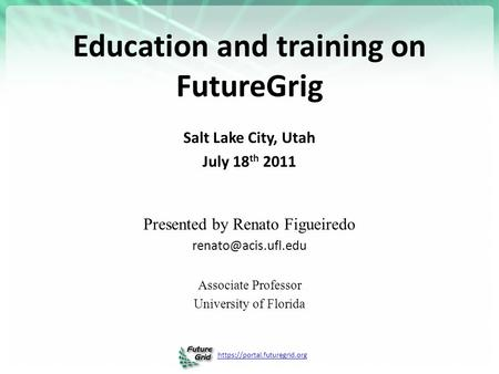 Https://portal.futuregrid.org Education and training on FutureGrig Salt Lake City, Utah July 18 th 2011 Presented by Renato Figueiredo