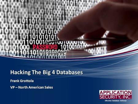Effective Database Defense Hacking The Big 4 Databases Frank Grottola VP – North American Sales.