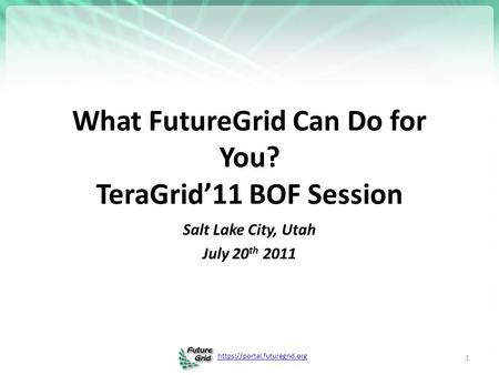 Https://portal.futuregrid.org What FutureGrid Can Do for You? TeraGrid'11 BOF Session 1 Salt Lake City, Utah July 20 th 2011.