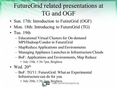 FutureGrid related presentations at TG and OGF Sun. 17th: Introduction to FutireGrid (OGF) Mon. 18th: Introducing to FutureGrid (TG) Tue. 19th –Educational.