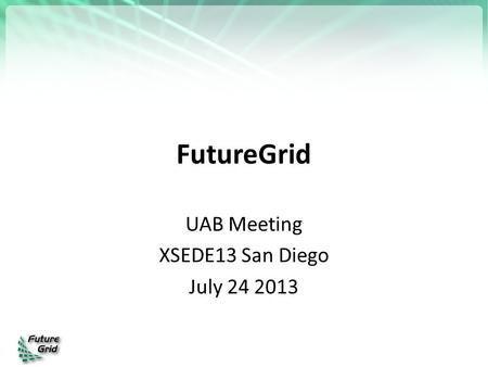FutureGrid UAB Meeting XSEDE13 San Diego July 24 2013.