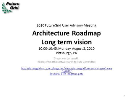 2010 FutureGrid User Advisory Meeting Architecture Roadmap Long term vision 10:00-10:45, Monday, August 2, 2010 Pittsburgh, PA Gregor von Laszewski Representing.