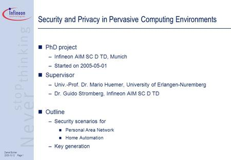 Daniel Bichler 2005-10-12 Page 1 Security and Privacy in Pervasive Computing Environments PhD project –Infineon AIM SC D TD, Munich –Started on 2005-05-01.