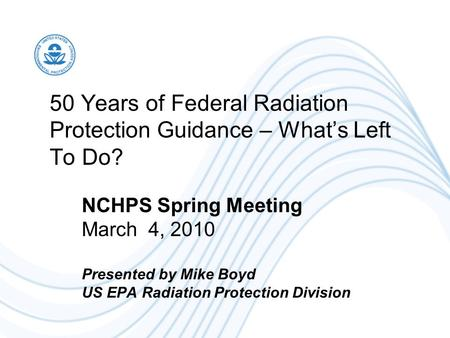 50 Years of Federal Radiation Protection Guidance – What's Left To Do? NCHPS Spring Meeting March 4, 2010 Presented by Mike Boyd US EPA Radiation Protection.