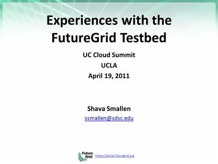 Https://portal.futuregrid.org Experiences with the FutureGrid Testbed UC Cloud Summit UCLA April 19, 2011 Shava Smallen