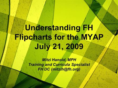 Understanding FH Flipcharts for the MYAP July 21, 2009 Mitzi Hanold, MPH Training and Curricula Specialist FH DC