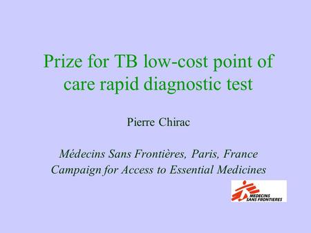 Prize for TB low-cost point of care rapid diagnostic test Pierre Chirac Médecins Sans Frontières, Paris, France Campaign for Access to Essential Medicines.