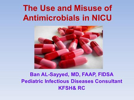 The Use and Misuse of Antimicrobials in NICU Ban AL-Sayyed, MD, FAAP, FIDSA Pediatric Infectious Diseases Consultant KFSH& RC.