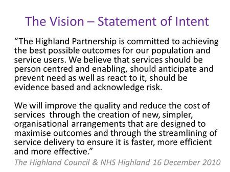"The Vision – Statement of Intent ""The Highland Partnership is committed to achieving the best possible outcomes for our population and service users. We."