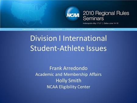 Division I International Student-Athlete Issues Frank Arredondo Academic and Membership Affairs Holly Smith NCAA Eligibility Center.
