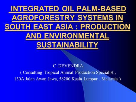 INTEGRATED OIL PALM-BASED AGROFORESTRY SYSTEMS IN SOUTH EAST ASIA : PRODUCTION AND ENVIRONMENTAL SUSTAINABILITY INTEGRATED OIL PALM-BASED AGROFORESTRY.