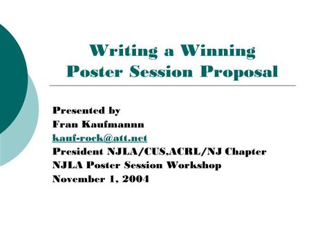 Writing a Winning Poster Session Proposal Presented by Fran Kaufmannn President NJLA/CUS,ACRL/NJ Chapter NJLA Poster Session Workshop.