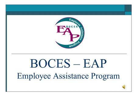 BOCES – EAP Employee Assistance Program. Nurturing Caring Supportive Licensed mental health professionals Quality professional services in a confidential.