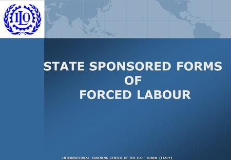 INTERNATIONAL TRAINING CENTER OF THE ILO - TURIN (ITALY) STATE SPONSORED FORMS OF FORCED LABOUR.