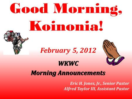 Good Morning, Koinonia! WKWC Morning Announcements February 5, 2012 Eric H. Jones, Jr., Senior Pastor Alfred Taylor III, Assistant Pastor.