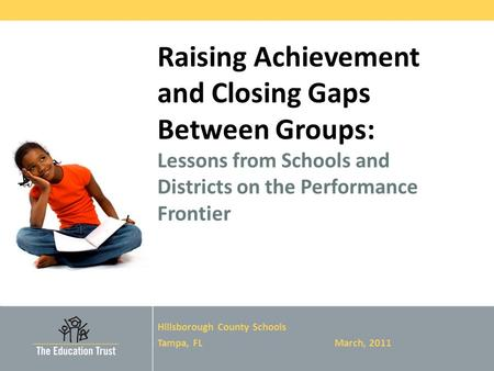 © 2011 THE EDUCATION TRUST Raising Achievement and Closing Gaps Between Groups: Lessons from Schools and Districts on the Performance Frontier Hillsborough.