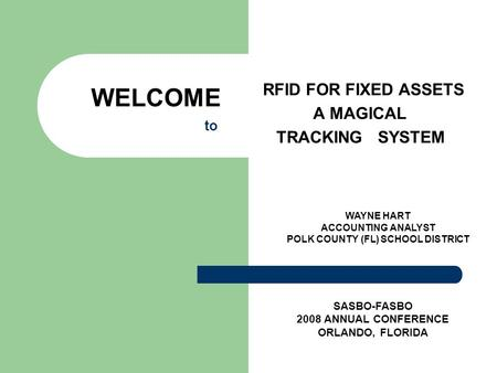 WELCOME to RFID FOR FIXED ASSETS A MAGICAL TRACKING SYSTEM SASBO-FASBO 2008 ANNUAL CONFERENCE ORLANDO, FLORIDA WAYNE HART ACCOUNTING ANALYST POLK COUNTY.