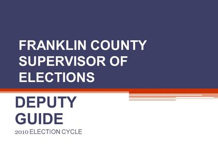 FRANKLIN COUNTY SUPERVISOR OF ELECTIONS DEPUTY GUIDE 2010 ELECTION CYCLE.