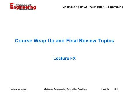 Engineering H192 - Computer Programming Gateway Engineering <strong>Education</strong> Coalition Lect FXP. 1Winter Quarter Course Wrap Up and Final Review <strong>Topics</strong> Lecture.